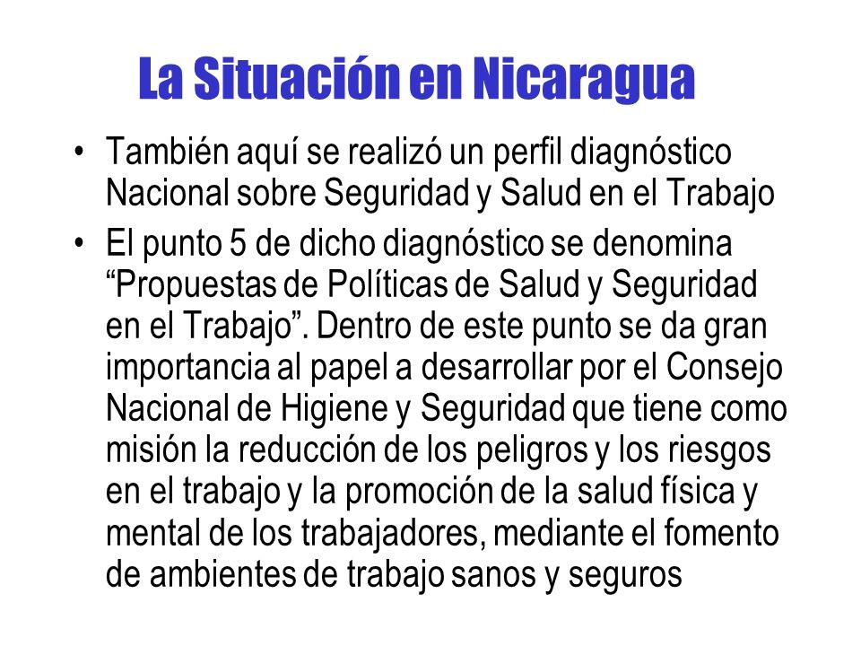 La Situación en Nicaragua También aquí se realizó un perfil diagnóstico Nacional sobre Seguridad y Salud en el Trabajo El punto 5 de dicho diagnóstico se denomina Propuestas de Políticas de Salud y Seguridad en el Trabajo.