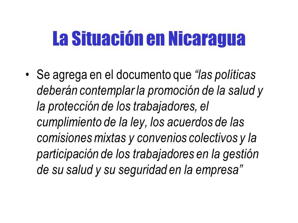 La Situación en Nicaragua Se agrega en el documento que las políticas deberán contemplar la promoción de la salud y la protección de los trabajadores, el cumplimiento de la ley, los acuerdos de las comisiones mixtas y convenios colectivos y la participación de los trabajadores en la gestión de su salud y su seguridad en la empresa