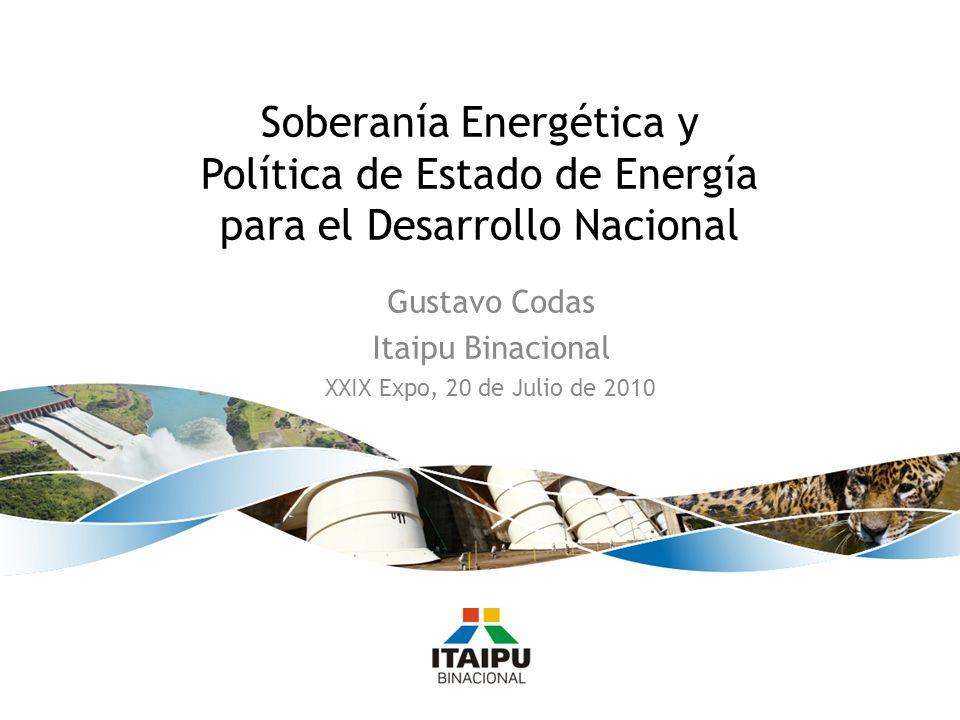 Gustavo Codas Itaipu Binacional XXIX Expo, 20 de Julio de 2010 Soberanía Energética y Política de Estado de Energía para el Desarrollo Nacional