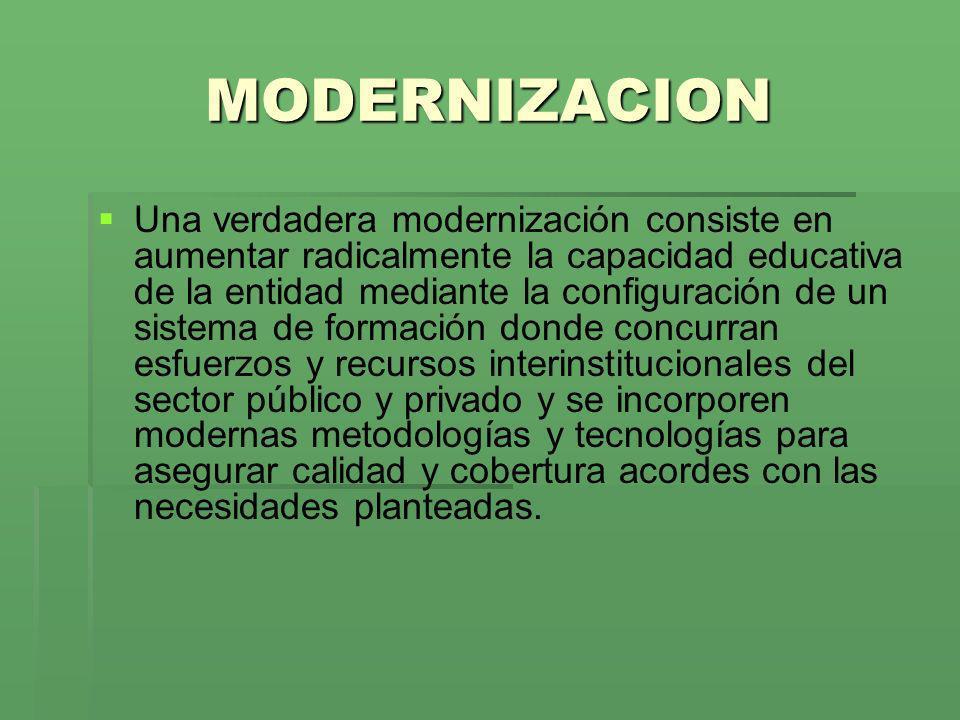 MODERNIZACION Una verdadera modernización consiste en aumentar radicalmente la capacidad educativa de la entidad mediante la configuración de un siste
