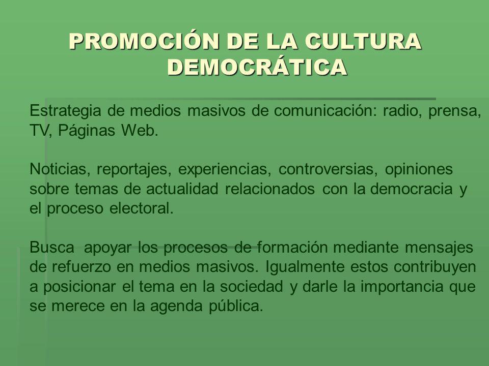 PROMOCIÓN DE LA CULTURA DEMOCRÁTICA Estrategia de medios masivos de comunicación: radio, prensa, TV, Páginas Web. Noticias, reportajes, experiencias,
