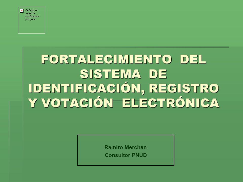 FORTALECIMIENTO DEL SISTEMA DE IDENTIFICACIÓN, REGISTRO Y VOTACIÓN ELECTRÓNICA Ramiro Merchán Consultor PNUD