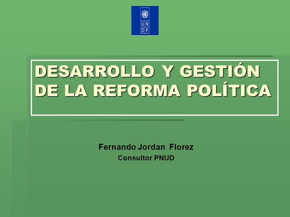 DESARROLLO Y GESTIÓN DE LA REFORMA POLÍTICA Fernando Jordan Florez Consultor PNUD