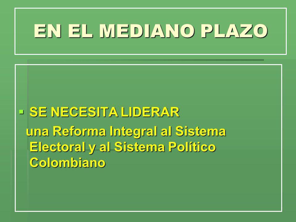 EN EL MEDIANO PLAZO SE NECESITA LIDERAR SE NECESITA LIDERAR una Reforma Integral al Sistema Electoral y al Sistema Político Colombiano una Reforma Int