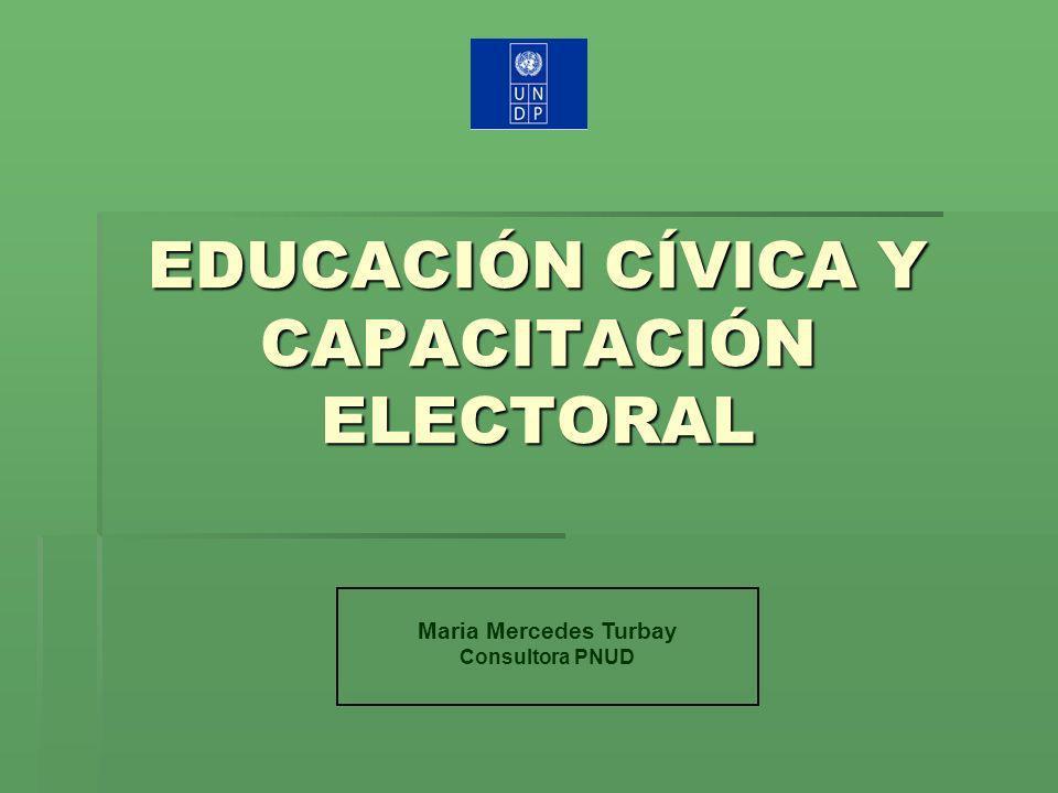 EDUCACIÓN CÍVICA Y CAPACITACIÓN ELECTORAL Maria Mercedes Turbay Consultora PNUD