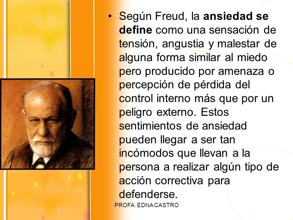 PROFA. EDNA CASTRO Según Freud, la ansiedad se define como una sensación de tensión, angustia y malestar de alguna forma similar al miedo pero produci
