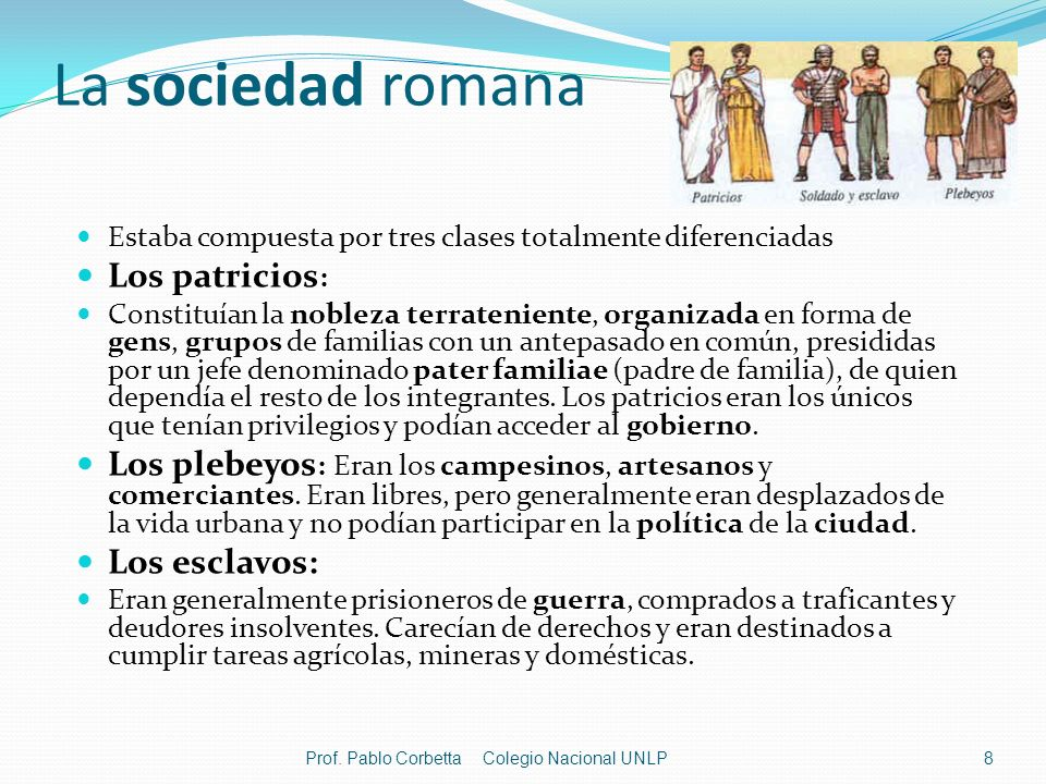 La sociedad romana Estaba compuesta por tres clases totalmente diferenciadas Los patricios : Constituían la nobleza terrateniente, organizada en forma