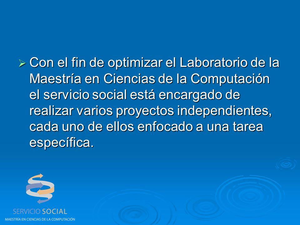 Con el fin de optimizar el Laboratorio de la Maestría en Ciencias de la Computación el servicio social está encargado de realizar varios proyectos independientes, cada uno de ellos enfocado a una tarea específica.