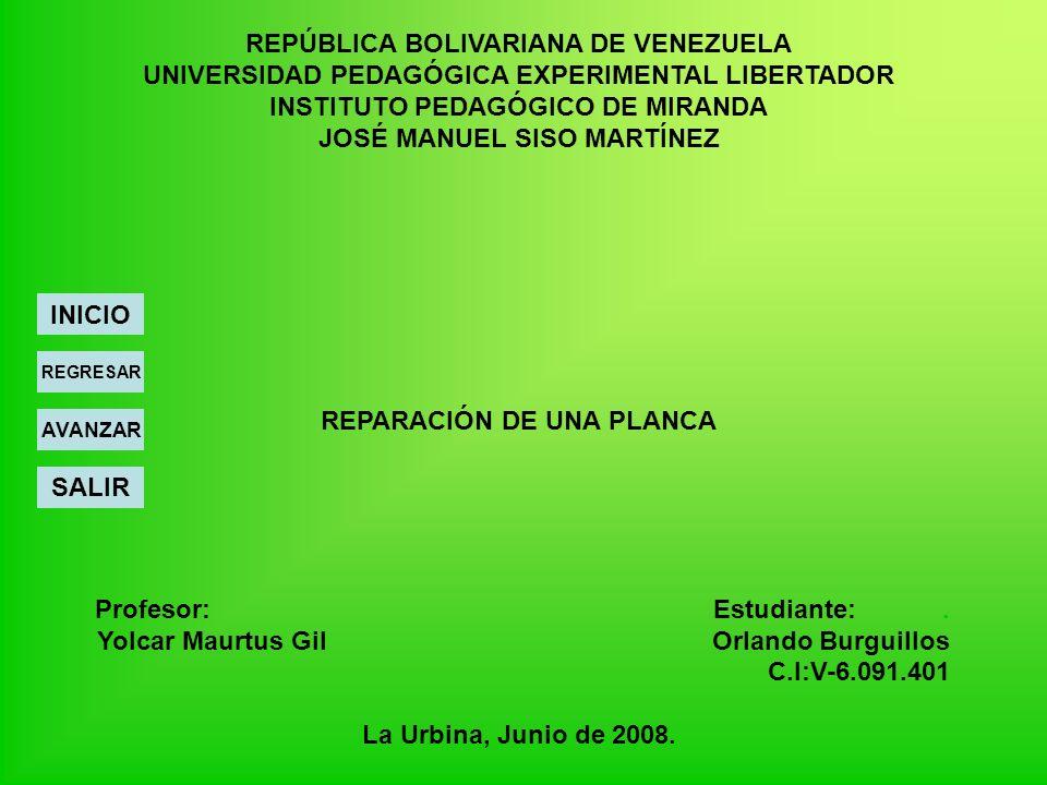REPÚBLICA BOLIVARIANA DE VENEZUELA UNIVERSIDAD PEDAGÓGICA EXPERIMENTAL LIBERTADOR INSTITUTO PEDAGÓGICO DE MIRANDA JOSÉ MANUEL SISO MARTÍNEZ REPARACIÓN DE UNA PLANCA Profesor: Estudiante:.