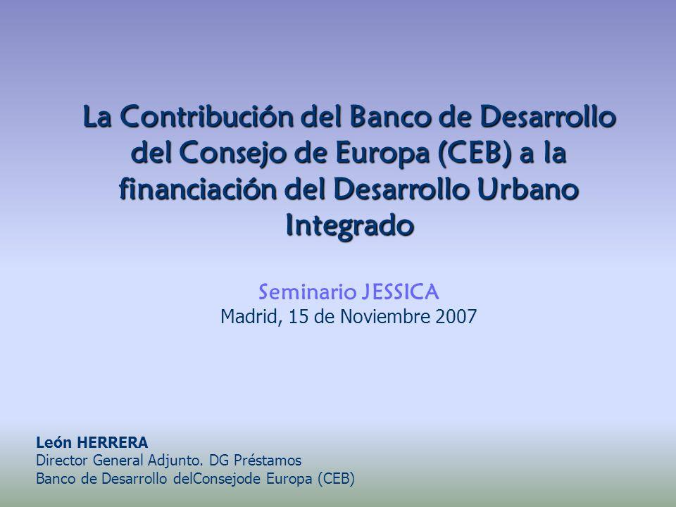 La Contribución del Banco de Desarrollo del Consejo de Europa (CEB) a la financiación del Desarrollo Urbano Integrado Seminario JESSICA Madrid, 15 de