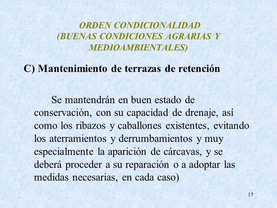 15 ORDEN CONDICIONALIDAD (BUENAS CONDICIONES AGRARIAS Y MEDIOAMBIENTALES) C) Mantenimiento de terrazas de retención Se mantendrán en buen estado de co