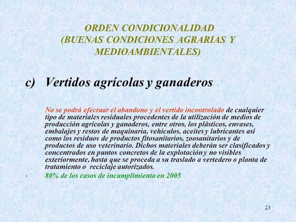 23 ORDEN CONDICIONALIDAD (BUENAS CONDICIONES AGRARIAS Y MEDIOAMBIENTALES) c)Vertidos agrícolas y ganaderos No se podrá efectuar el abandono y el verti