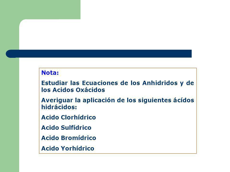 Nota: Estudiar las Ecuaciones de los Anhidridos y de los Acidos Oxácidos Averiguar la aplicación de los siguientes ácídos hidrácidos: Acido Clorhídric