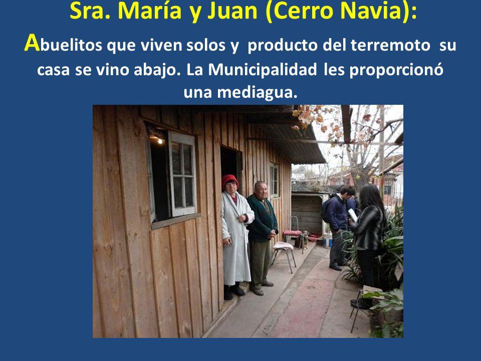 Sra. María y Juan (Cerro Navia): A buelitos que viven solos y producto del terremoto su casa se vino abajo. La Municipalidad les proporcionó una media