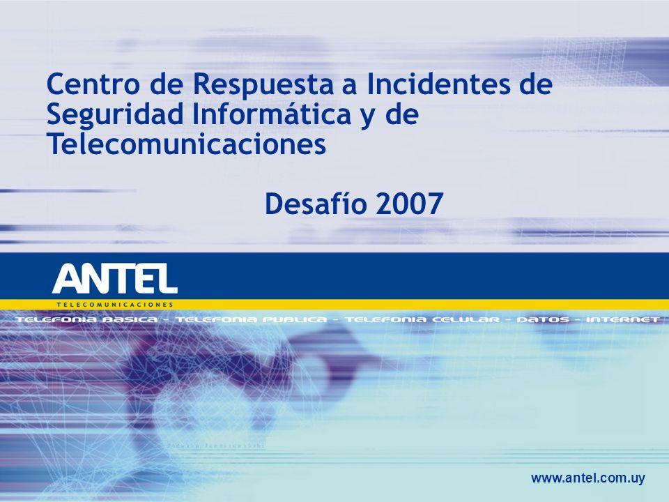 www.antel.com.uy Centro de Respuesta a Incidentes de Seguridad Informática y de Telecomunicaciones Desafío 2007