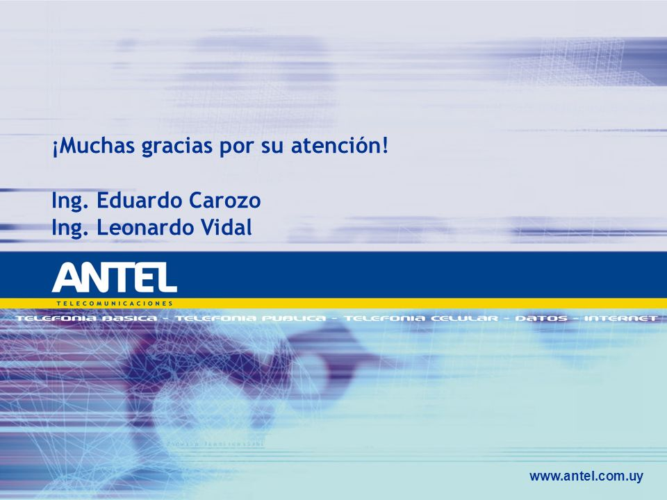 ¡Muchas gracias por su atención! Ing. Eduardo Carozo Ing. Leonardo Vidal www.antel.com.uy
