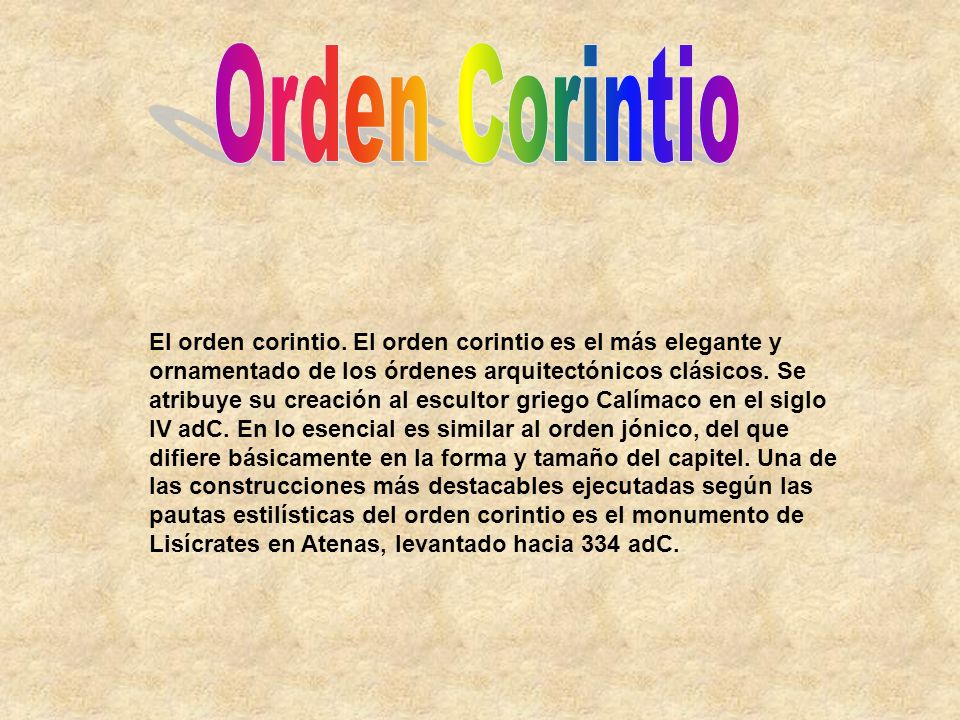El orden corintio. El orden corintio es el más elegante y ornamentado de los órdenes arquitectónicos clásicos. Se atribuye su creación al escultor gri