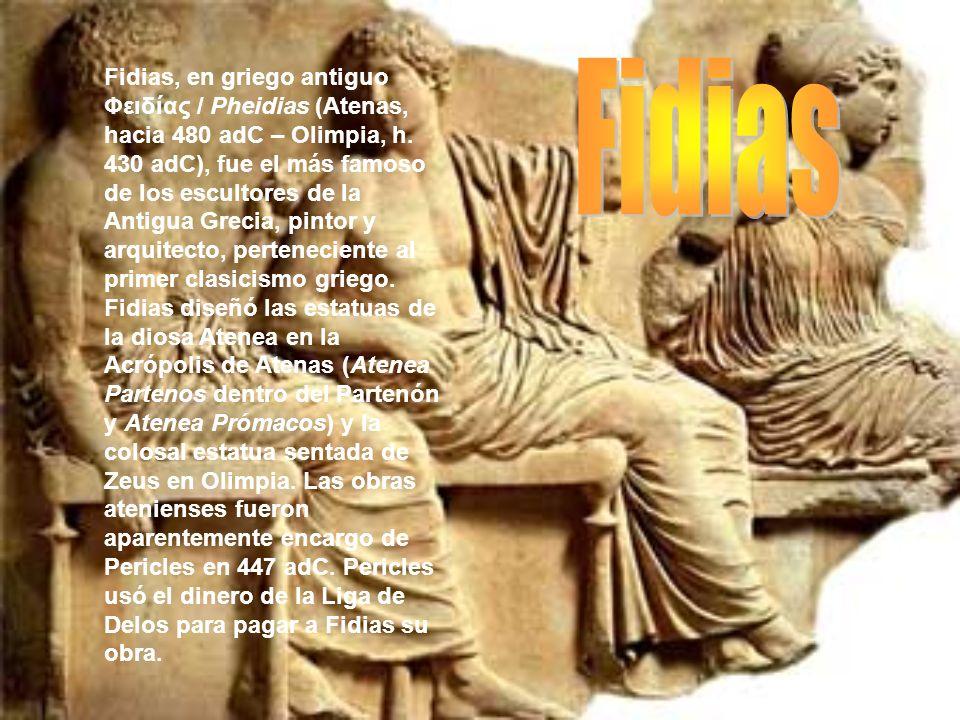 Fidias, en griego antiguo Φειδίας / Pheidias (Atenas, hacia 480 adC – Olimpia, h. 430 adC), fue el más famoso de los escultores de la Antigua Grecia,