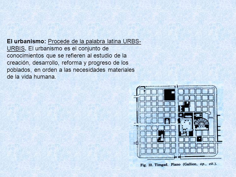 El urbanismo: Procede de la palabra latina URBS- URBIS. El urbanismo es el conjunto de conocimientos que se refieren al estudio de la creación, desarr