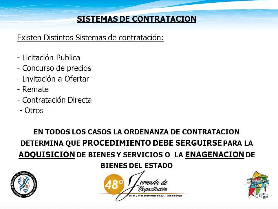SISTEMAS DE CONTRATACION Existen Distintos Sistemas de contratación: - Licitación Publica - Concurso de precios - Invitación a Ofertar - Remate - Contratación Directa - Otros EN TODOS LOS CASOS LA ORDENANZA DE CONTRATACION DETERMINA QUE PROCEDIMIENTO DEBE SERGUIRSE PARA LA ADQUISICION DE BIENES Y SERVICIOS O LA ENAGENACION DE BIENES DEL ESTADO