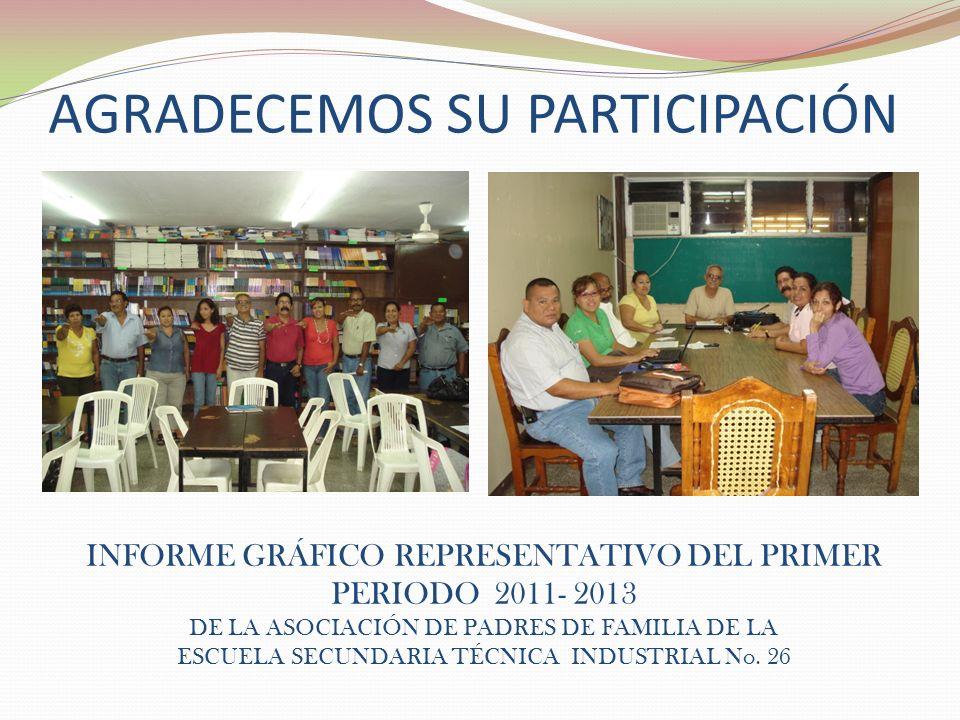 AGRADECEMOS SU PARTICIPACIÓN INFORME GRÁFICO REPRESENTATIVO DEL PRIMER PERIODO 2011- 2013 DE LA ASOCIACIÓN DE PADRES DE FAMILIA DE LA ESCUELA SECUNDARIA TÉCNICA INDUSTRIAL No.