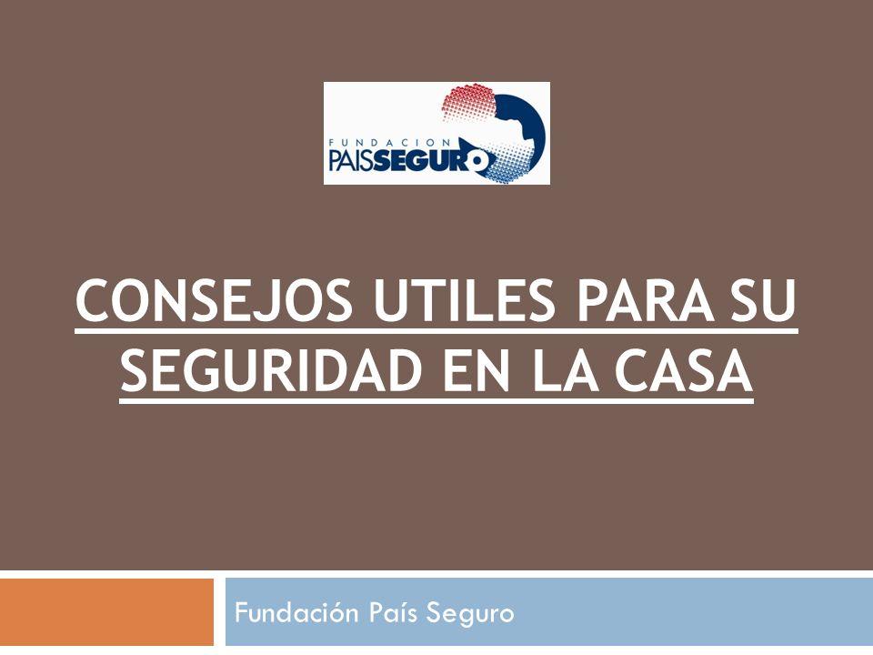 CONSEJOS UTILES PARA SU SEGURIDAD EN LA CASA Fundación País Seguro