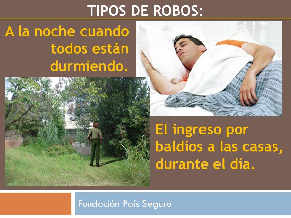 El ingreso por baldíos a las casas, durante el día. A la noche cuando todos están durmiendo. Fundación País Seguro TIPOS DE ROBOS: