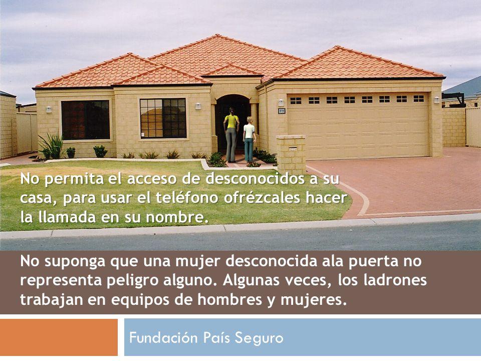 Fundación País Seguro No permita el acceso de desconocidos a su casa, para usar el teléfono ofrézcales hacer la llamada en su nombre. No suponga que u