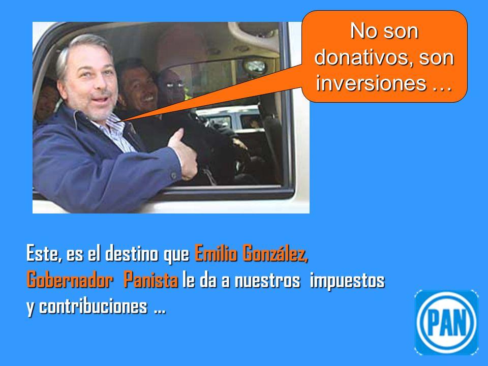 Este, es el destino que Emilio González, Gobernador Panista le da a nuestros impuestos y contribuciones … No son donativos, son inversiones …