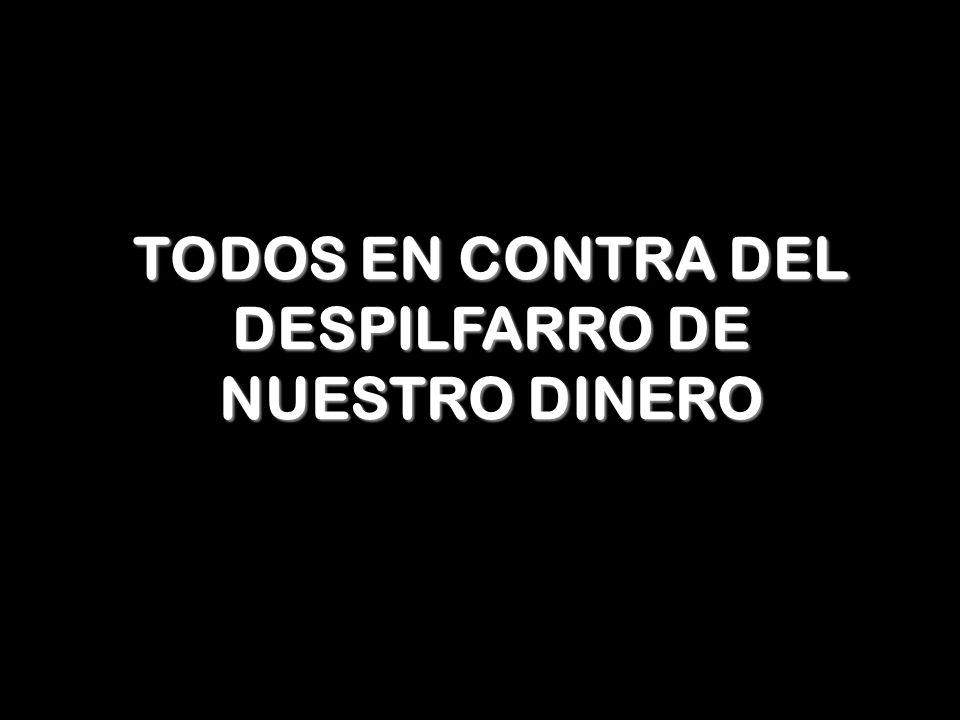 TODOS EN CONTRA DEL DESPILFARRO DE NUESTRO DINERO