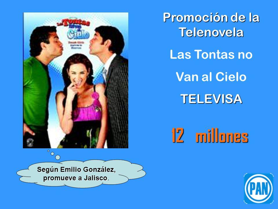 Promoción de la Telenovela Las Tontas no Van al CieloTELEVISA 12 millones Según Emilio González, promueve a Jalisco Según Emilio González, promueve a