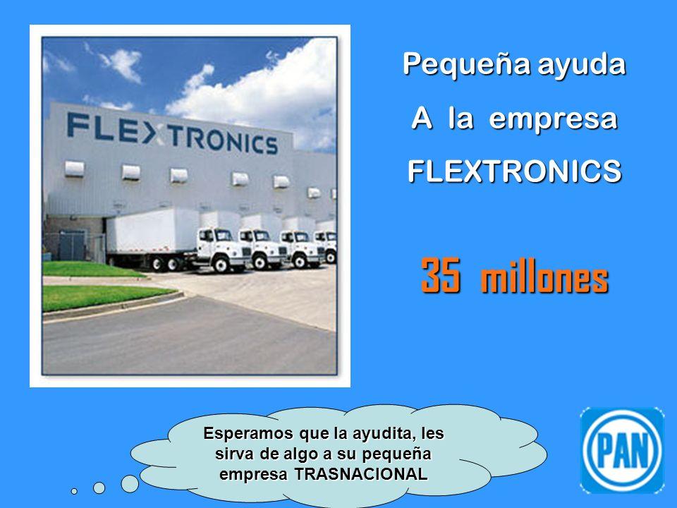 Pequeña ayuda A la empresa FLEXTRONICS 35 millones Esperamos que la ayudita, les sirva de algo a su pequeña empresa TRASNACIONAL