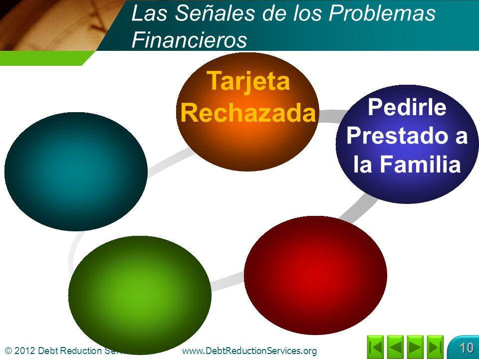 © 2012 Debt Reduction Services Inc www.DebtReductionServices.org 10 Tarjeta Rechazada Pedirle Prestado a la Familia Las Señales de los Problemas Financieros