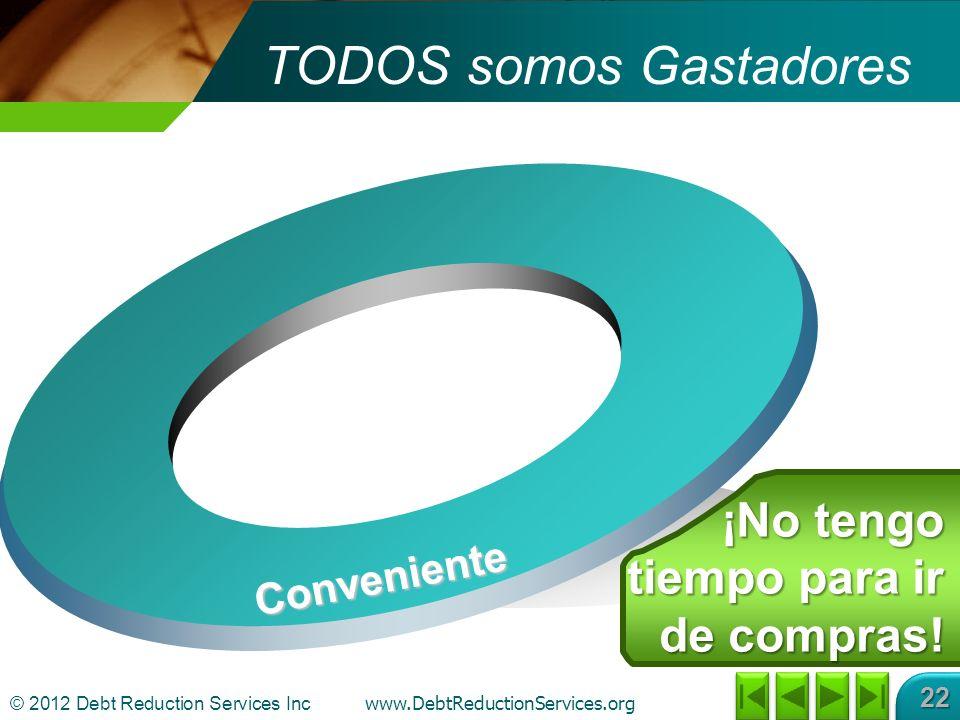 © 2012 Debt Reduction Services Inc www.DebtReductionServices.org 22 TODOS somos Gastadores Conveniente ¡No tengo tiempo para ir de compras!