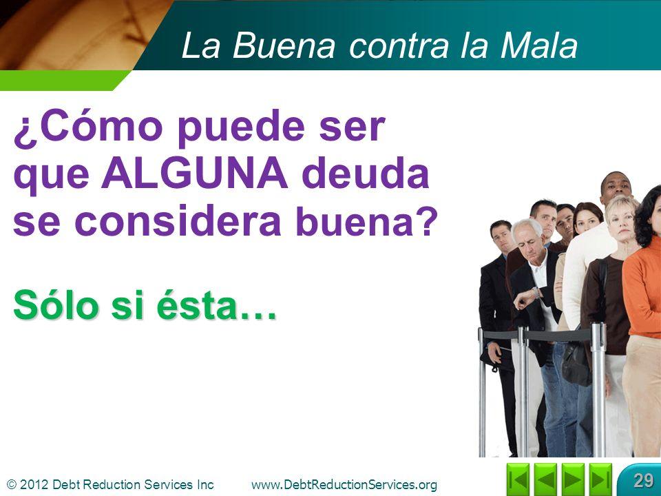 © 2012 Debt Reduction Services Inc www.DebtReductionServices.org 29 La Buena contra la Mala Sólo si ésta… ¿Cómo puede ser que ALGUNA deuda se considera buena?