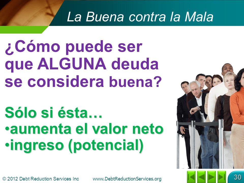 © 2012 Debt Reduction Services Inc www.DebtReductionServices.org 30 La Buena contra la Mala ¿Cómo puede ser que ALGUNA deuda se considera buena.