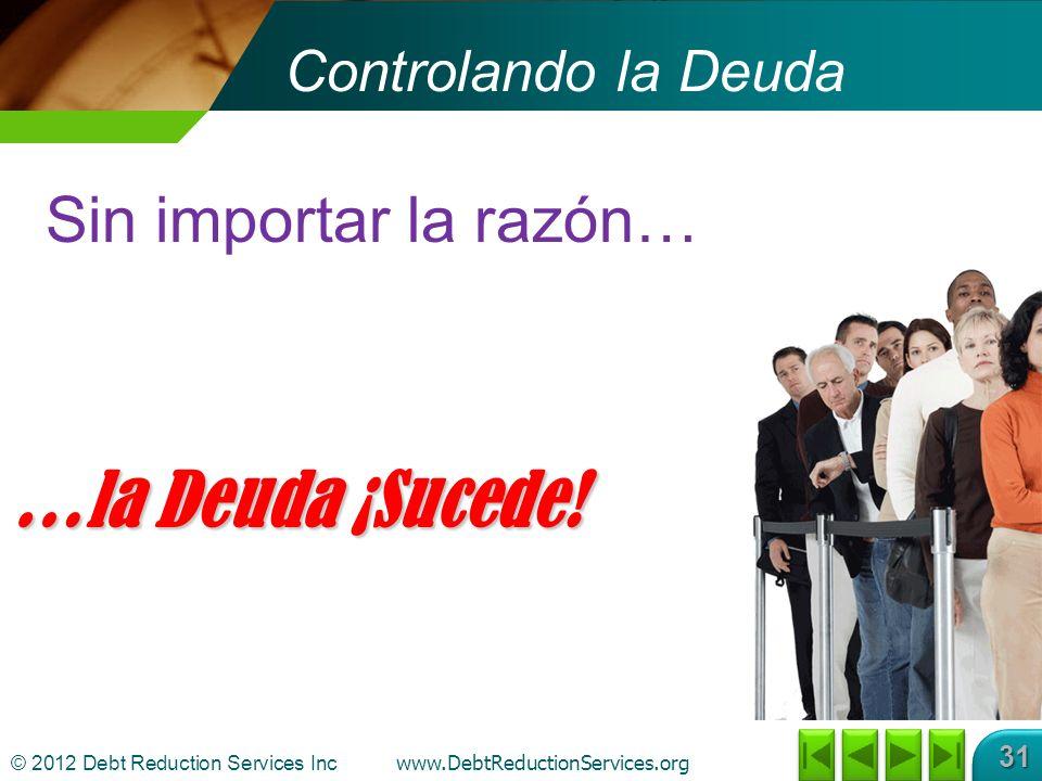 © 2012 Debt Reduction Services Inc www.DebtReductionServices.org 31 Controlando la Deuda Sin importar la razón… …la Deuda ¡Sucede!