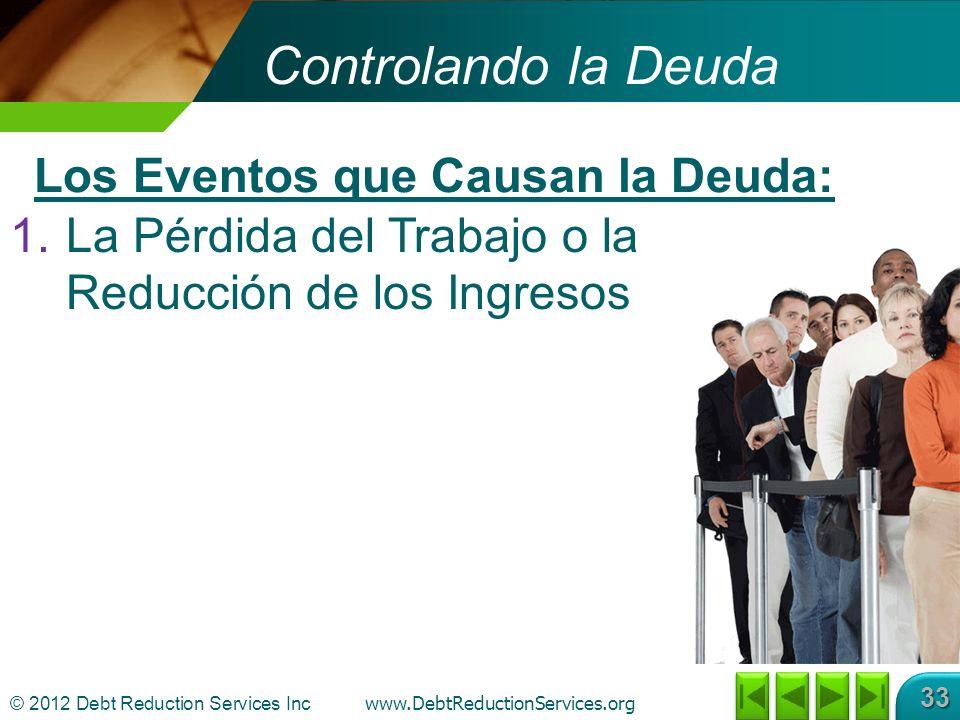 © 2012 Debt Reduction Services Inc www.DebtReductionServices.org 33 Controlando la Deuda 1.La Pérdida del Trabajo o la Reducción de los Ingresos Los Eventos que Causan la Deuda: