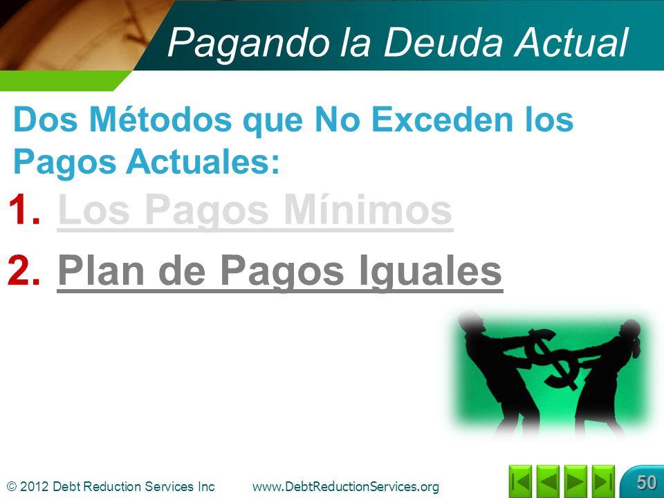 © 2012 Debt Reduction Services Inc www.DebtReductionServices.org 50 1.Los Pagos Mínimos 2.Plan de Pagos Iguales Dos Métodos que No Exceden los Pagos Actuales: Pagando la Deuda Actual