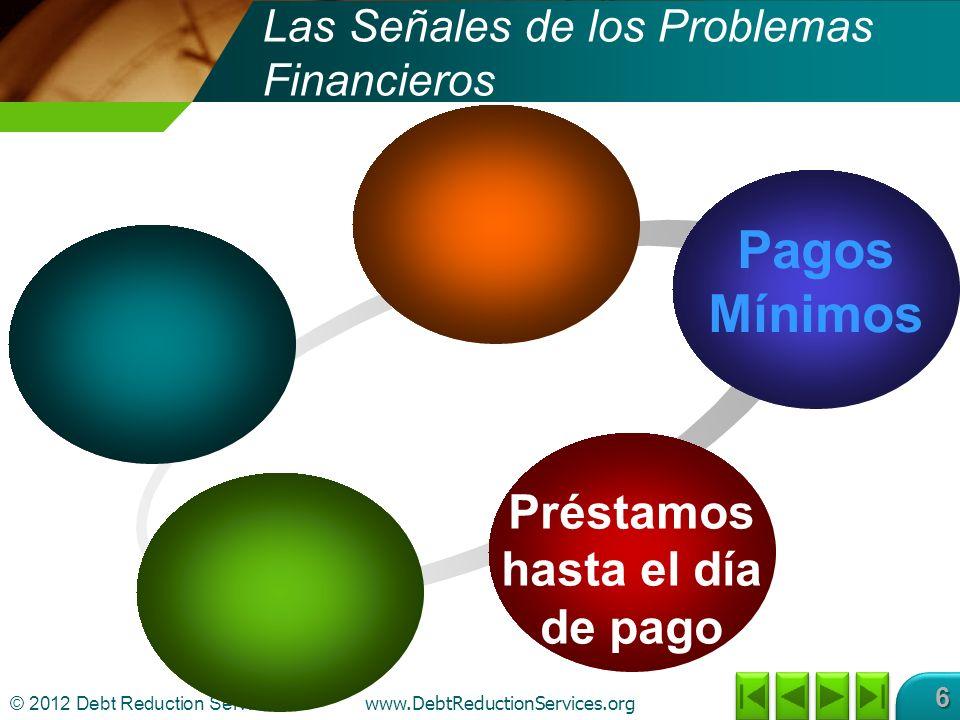 © 2012 Debt Reduction Services Inc www.DebtReductionServices.org 6 Pagos Mínimos Préstamos hasta el día de pago Las Señales de los Problemas Financieros