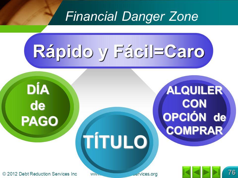 © 2012 Debt Reduction Services Inc www.DebtReductionServices.org 76 Financial Danger Zone Rápido y Fácil=Caro TÍTULO ALQUILER CON OPCIÓN de COMPRAR DÍAde PAGO PAGO