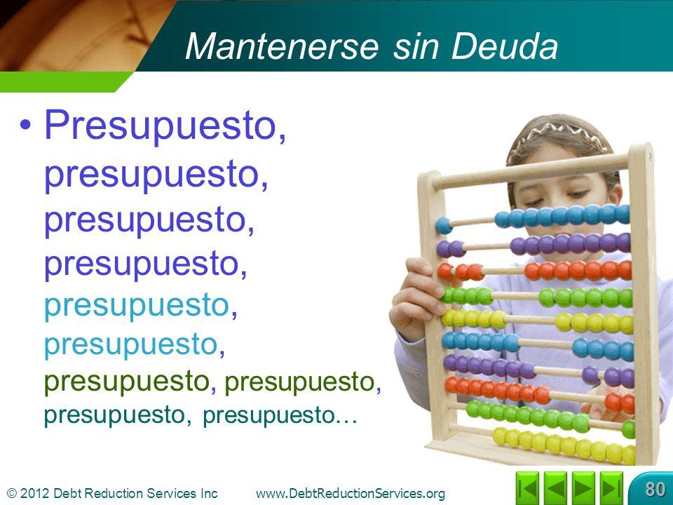 © 2012 Debt Reduction Services Inc www.DebtReductionServices.org 80 Mantenerse sin Deuda Presupuesto, presupuesto, presupuesto, presupuesto, presupuesto, presupuesto, presupuesto, presupuesto, presupuesto, presupuesto…