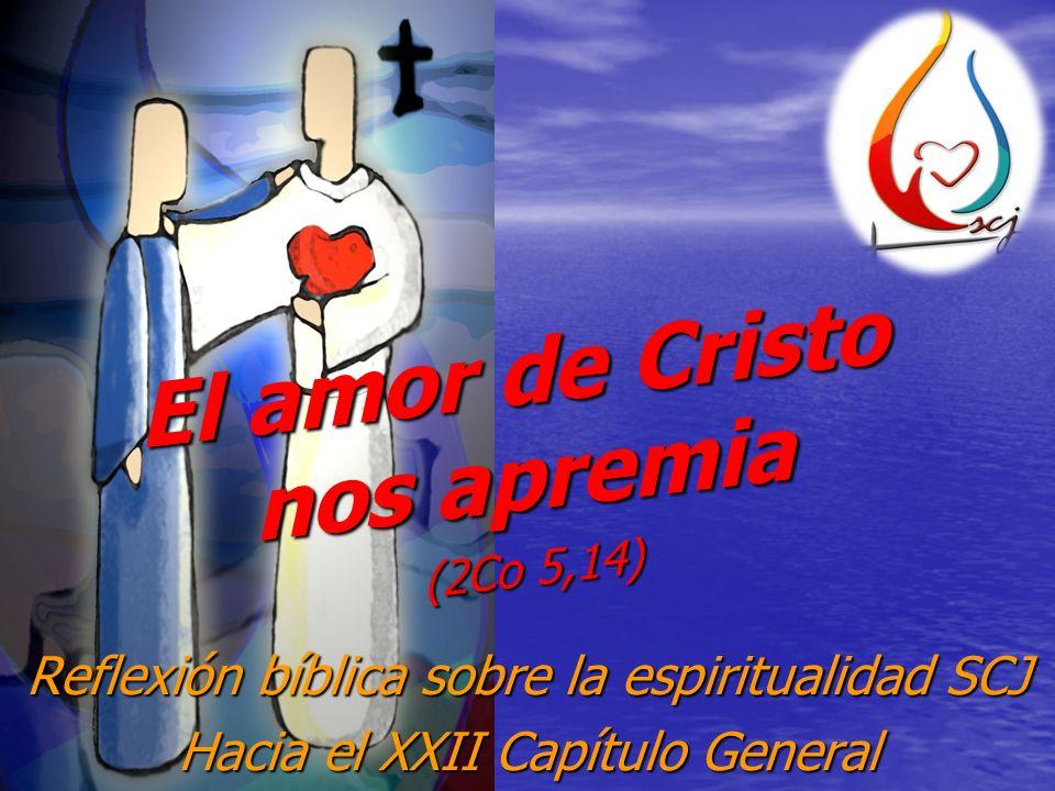 Reflexión bíblica sobre la espiritualidad SCJ Hacia el XXII Capítulo General El amor de Cristo nos apremia (2Co 5,14)