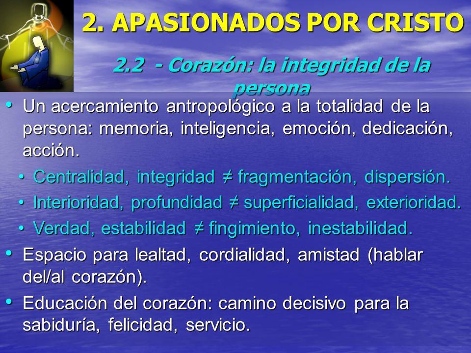 2. APASIONADOS POR CRISTO 2.2 - Corazón: la integridad de la persona Un acercamiento antropológico a la totalidad de la persona: memoria, inteligencia