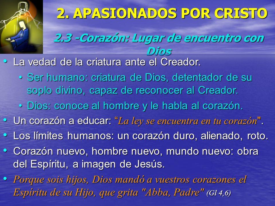 2. APASIONADOS POR CRISTO 2.3 -Corazón: Lugar de encuentro con Dios La vedad de la criatura ante el Creador. La vedad de la criatura ante el Creador.