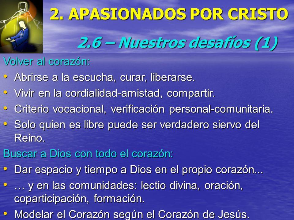 2. APASIONADOS POR CRISTO 2.6 – Nuestros desafíos (1) Volver al corazón: Abrirse a la escucha, curar, liberarse. Abrirse a la escucha, curar, liberars