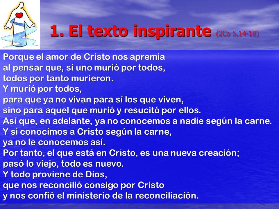 1. El texto inspirante (2Co 5,14-18) Porque el amor de Cristo nos apremia al pensar que, si uno murió por todos, todos por tanto murieron. Y murió por