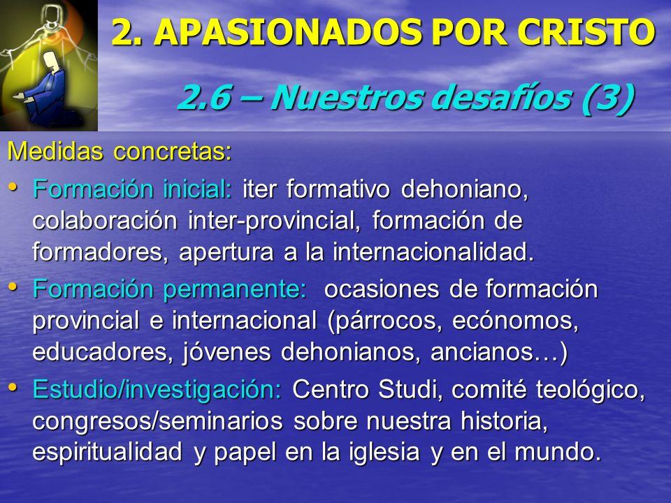 2. APASIONADOS POR CRISTO 2.6 – Nuestros desafíos(3) 2.6 – Nuestros desafíos (3) Medidas concretas: Formación inicial: iter formativo dehoniano, colab