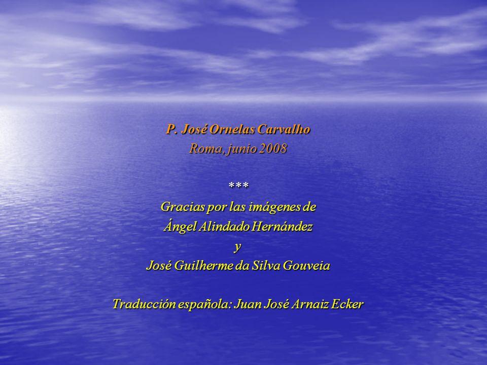 P. José Ornelas Carvalho Roma, junio 2008 *** Gracias por las imágenes de Ángel Alindado Hernández y José Guilherme da Silva Gouveia Traducción españo