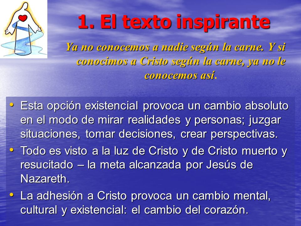 1. El texto inspirante Ya no conocemos a nadie según la carne. Y si conocimos a Cristo según la carne, ya no le conocemos así Ya no conocemos a nadie